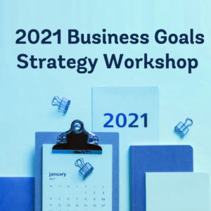 2021 Business Goals: Strategy Workshop for Small Business Owners