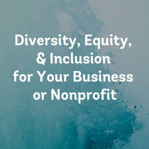 Diversity, Equity, & Inclusion (DEI) for Your Business or Nonprofit
