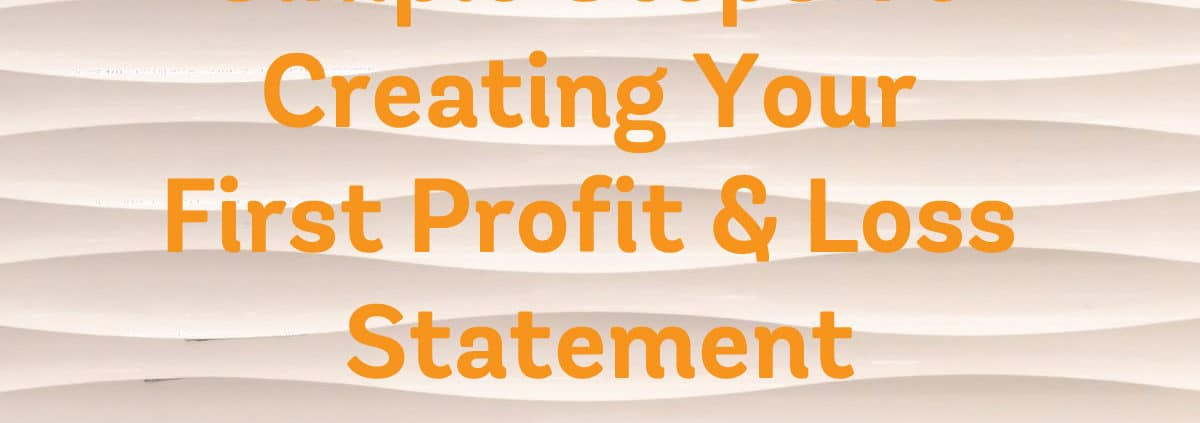 Simple Steps To Creating Your First Profit & Loss Statement