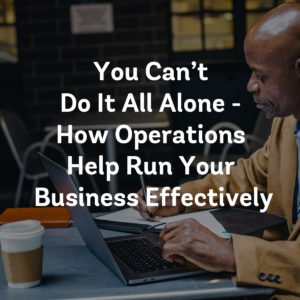 You Can't Do It All Alone - How Operations Help Run Your Business Effectively