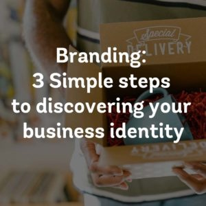 Branding: 3 Simple steps to discovering your business identity